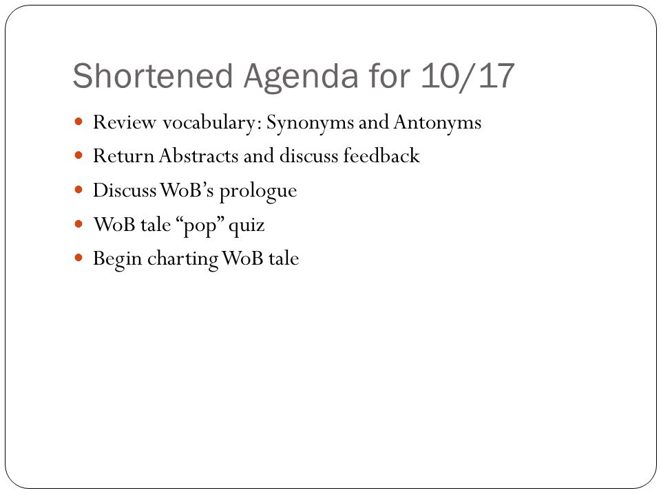 Shortened Agenda for 10/17 Review vocabulary: Synonyms and Antonyms Return Abstracts and discuss feedback Discuss WoB's prologue WoB tale pop quiz Begin charting WoB tale