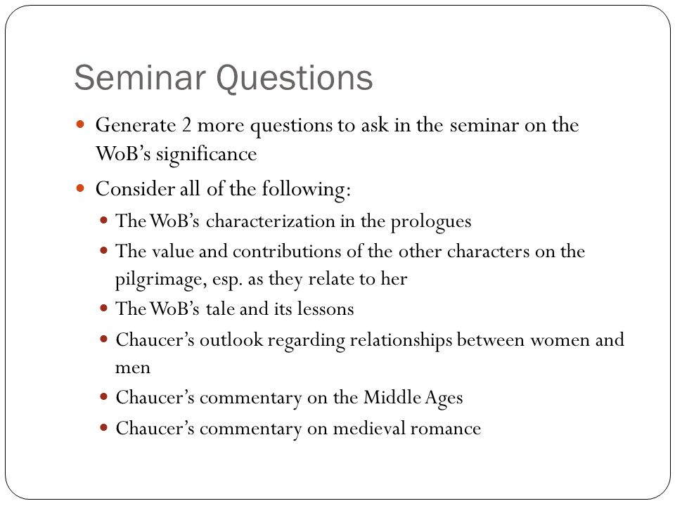 Seminar Questions Generate 2 more questions to ask in the seminar on the WoB's significance Consider all of the following: The WoB's characterization in the prologues The value and contributions of the other characters on the pilgrimage, esp.