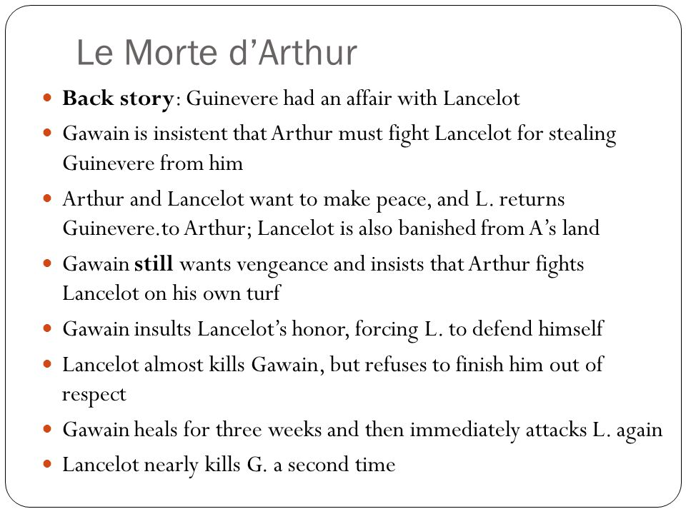 Le Morte d'Arthur Back story: Guinevere had an affair with Lancelot Gawain is insistent that Arthur must fight Lancelot for stealing Guinevere from him Arthur and Lancelot want to make peace, and L.