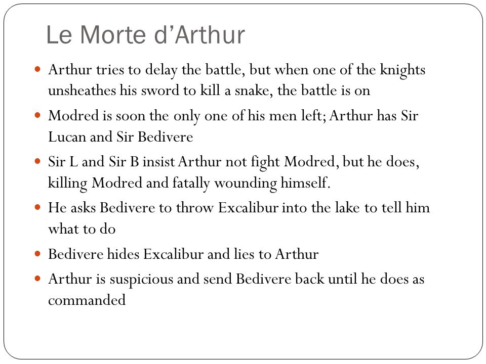 Le Morte d'Arthur Arthur tries to delay the battle, but when one of the knights unsheathes his sword to kill a snake, the battle is on Modred is soon the only one of his men left; Arthur has Sir Lucan and Sir Bedivere Sir L and Sir B insist Arthur not fight Modred, but he does, killing Modred and fatally wounding himself.