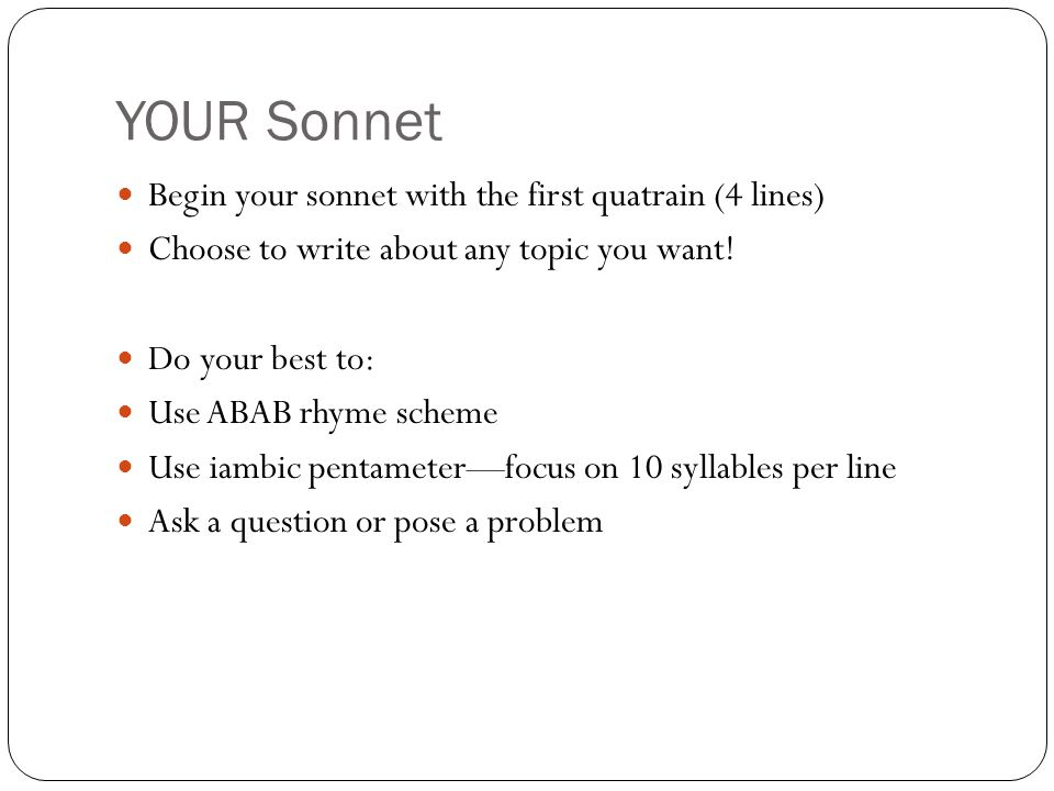 YOUR Sonnet Begin your sonnet with the first quatrain (4 lines) Choose to write about any topic you want.