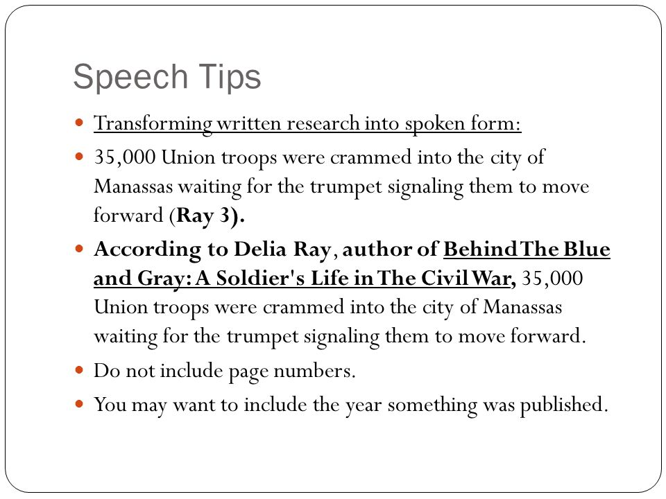 Speech Tips Transforming written research into spoken form: 35,000 Union troops were crammed into the city of Manassas waiting for the trumpet signaling them to move forward (Ray 3).