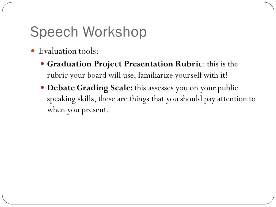Speech Workshop Evaluation tools: Graduation Project Presentation Rubric: this is the rubric your board will use, familiarize yourself with it.