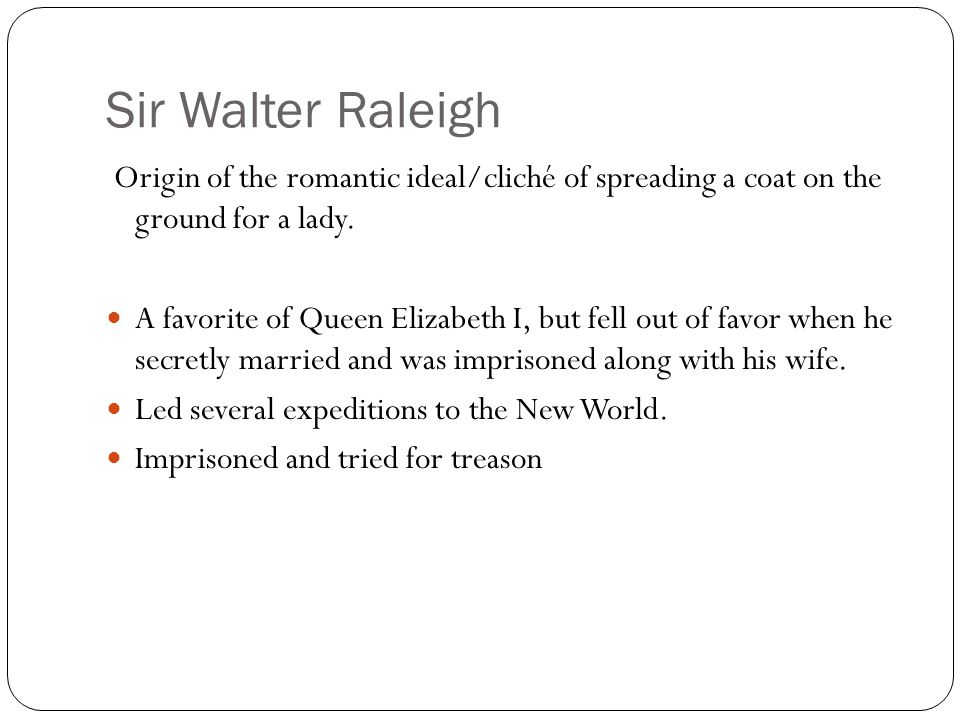Sir Walter Raleigh Origin of the romantic ideal/cliché of spreading a coat on the ground for a lady.