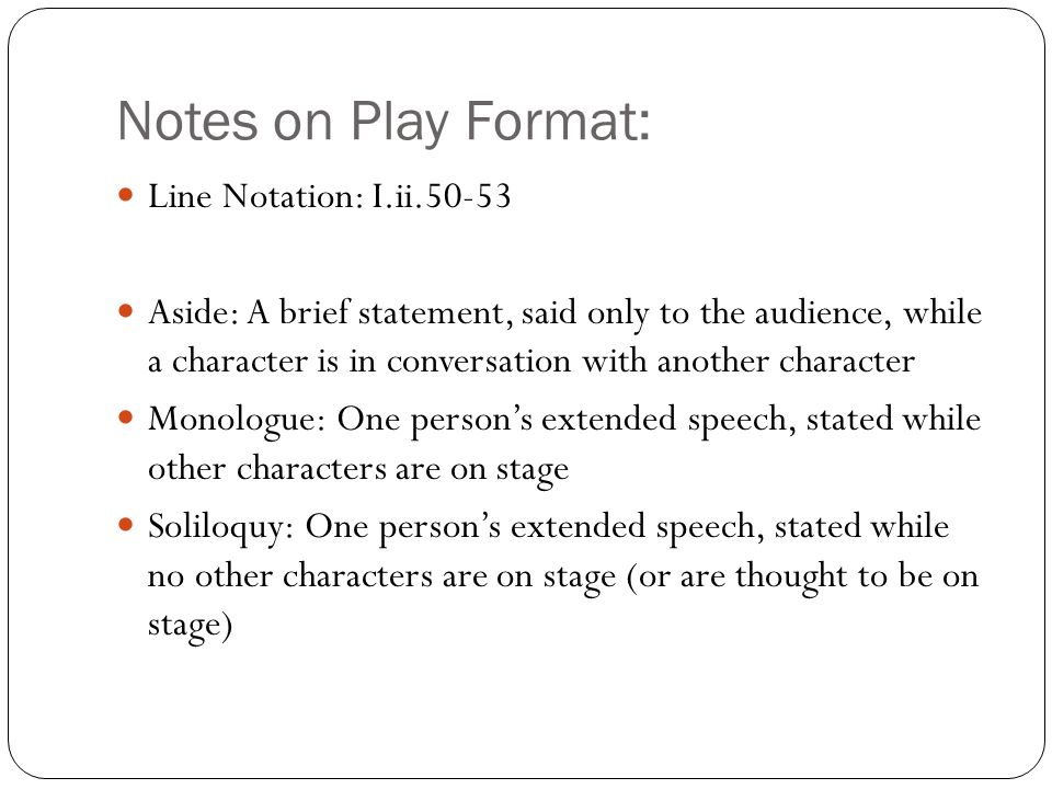 Notes on Play Format: Line Notation: I.ii.50-53 Aside: A brief statement, said only to the audience, while a character is in conversation with another character Monologue: One person's extended speech, stated while other characters are on stage Soliloquy: One person's extended speech, stated while no other characters are on stage (or are thought to be on stage)