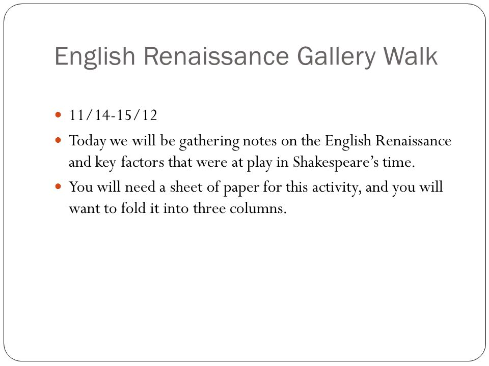 English Renaissance Gallery Walk 11/14-15/12 Today we will be gathering notes on the English Renaissance and key factors that were at play in Shakespeare's time.