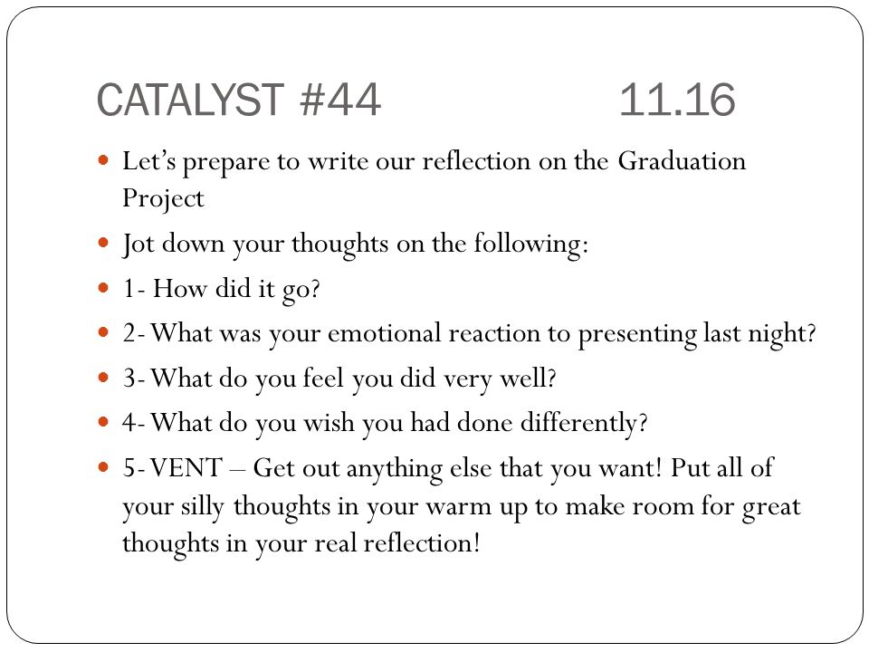 CATALYST #4411.16 Let's prepare to write our reflection on the Graduation Project Jot down your thoughts on the following: 1- How did it go.