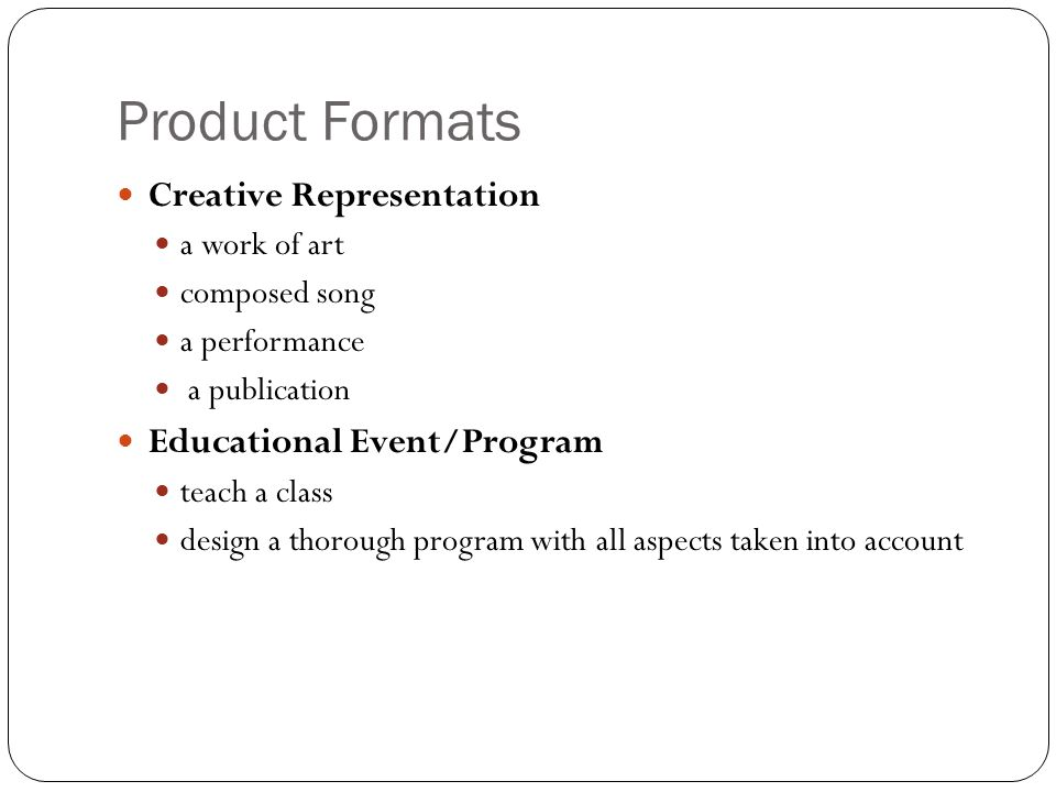 Product Formats Creative Representation a work of art composed song a performance a publication Educational Event/Program teach a class design a thorough program with all aspects taken into account