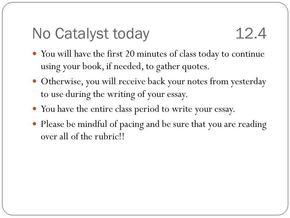 No Catalyst today12.4 You will have the first 20 minutes of class today to continue using your book, if needed, to gather quotes.