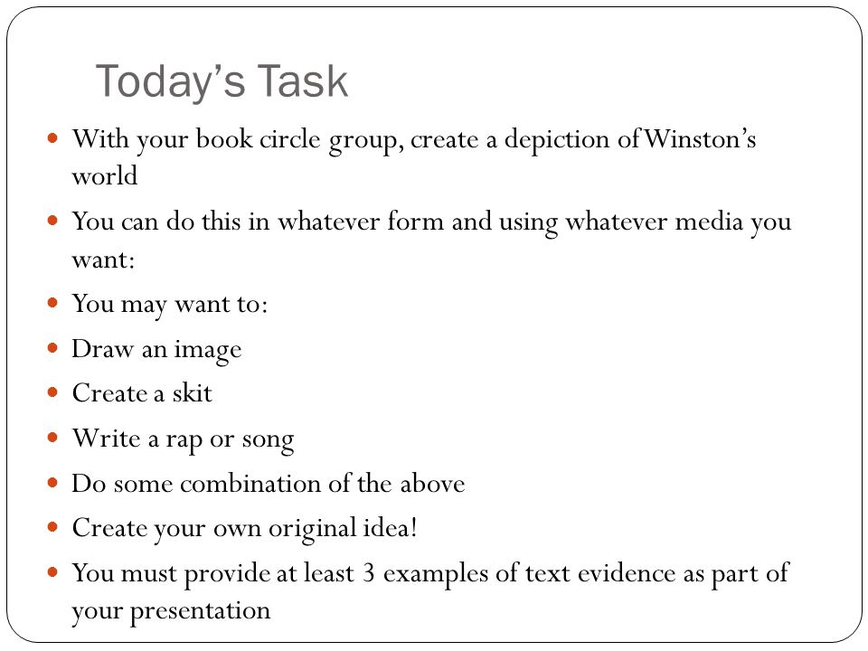 Today's Task With your book circle group, create a depiction of Winston's world You can do this in whatever form and using whatever media you want: You may want to: Draw an image Create a skit Write a rap or song Do some combination of the above Create your own original idea.