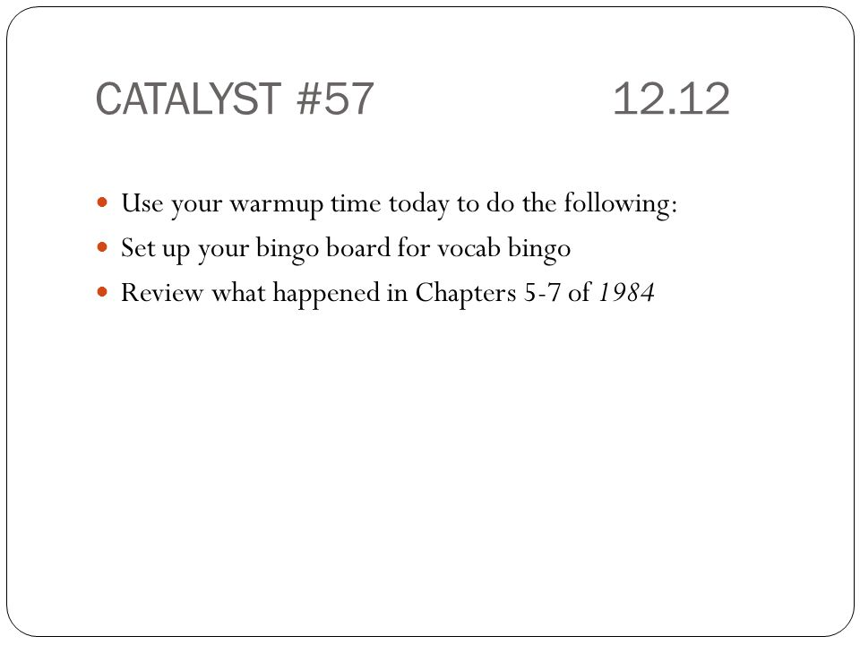 CATALYST #57 12.12 Use your warmup time today to do the following: Set up your bingo board for vocab bingo Review what happened in Chapters 5-7 of 1984