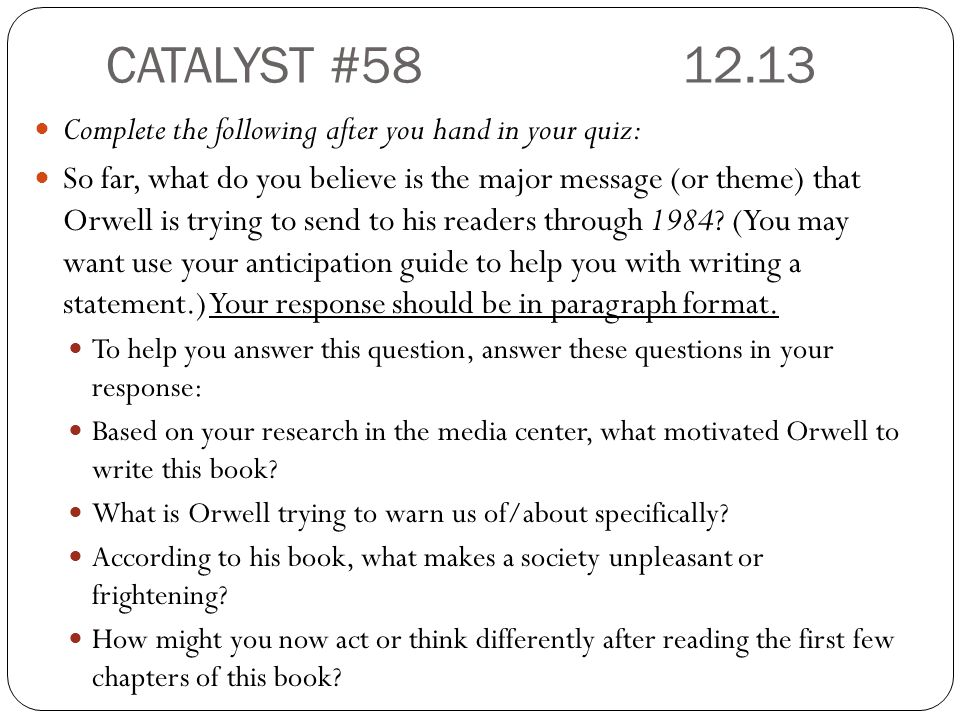 CATALYST #58 12.13 Complete the following after you hand in your quiz: So far, what do you believe is the major message (or theme) that Orwell is trying to send to his readers through 1984.