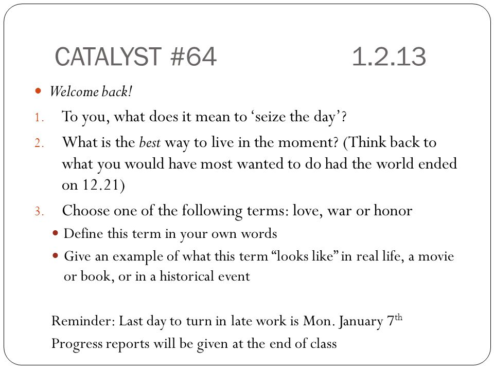 CATALYST #64 1.2.13 Welcome back.1. To you, what does it mean to 'seize the day'.