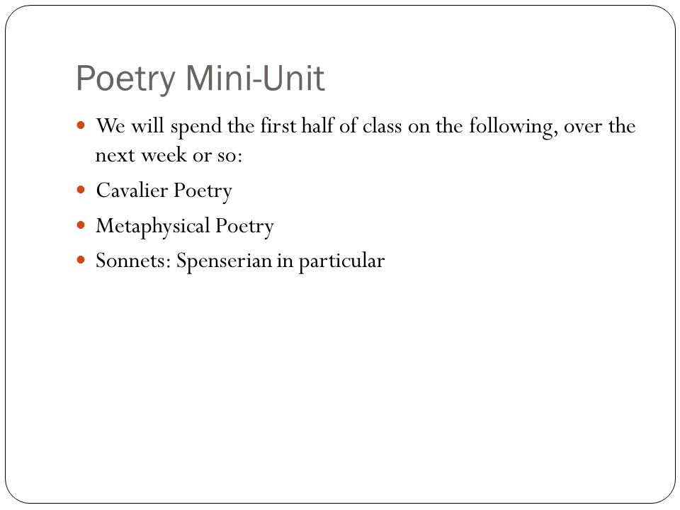 Poetry Mini-Unit We will spend the first half of class on the following, over the next week or so: Cavalier Poetry Metaphysical Poetry Sonnets: Spenserian in particular