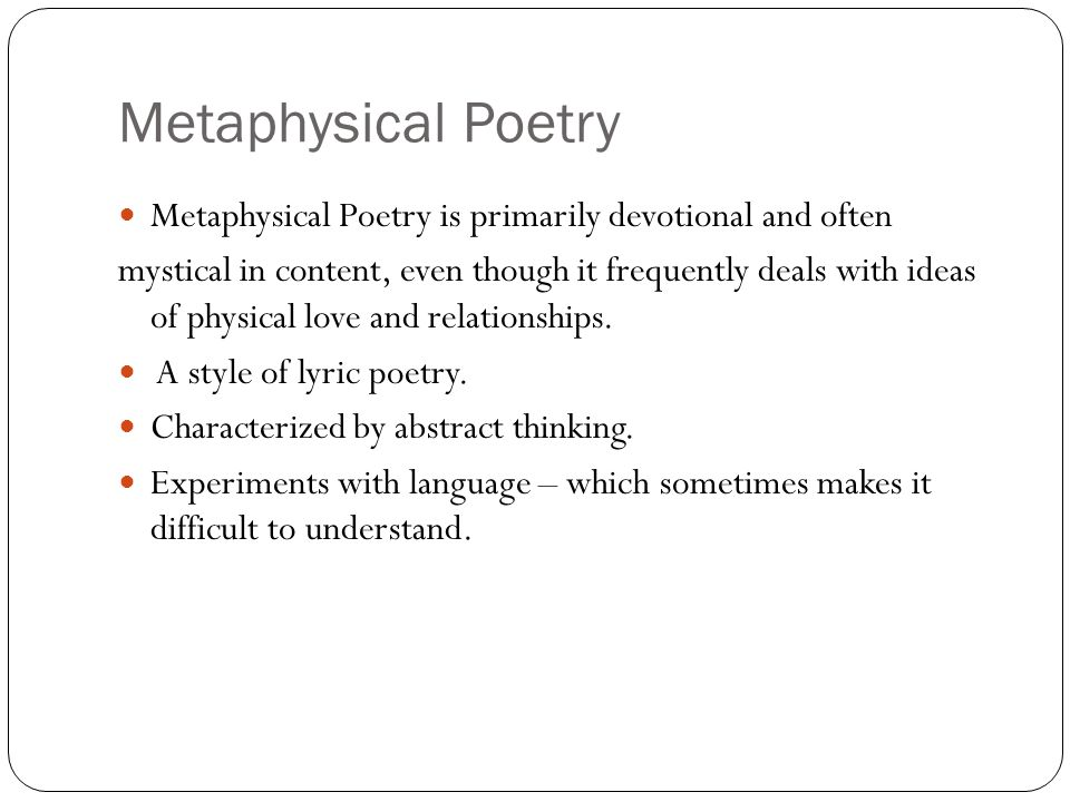 Metaphysical Poetry Metaphysical Poetry is primarily devotional and often mystical in content, even though it frequently deals with ideas of physical love and relationships.