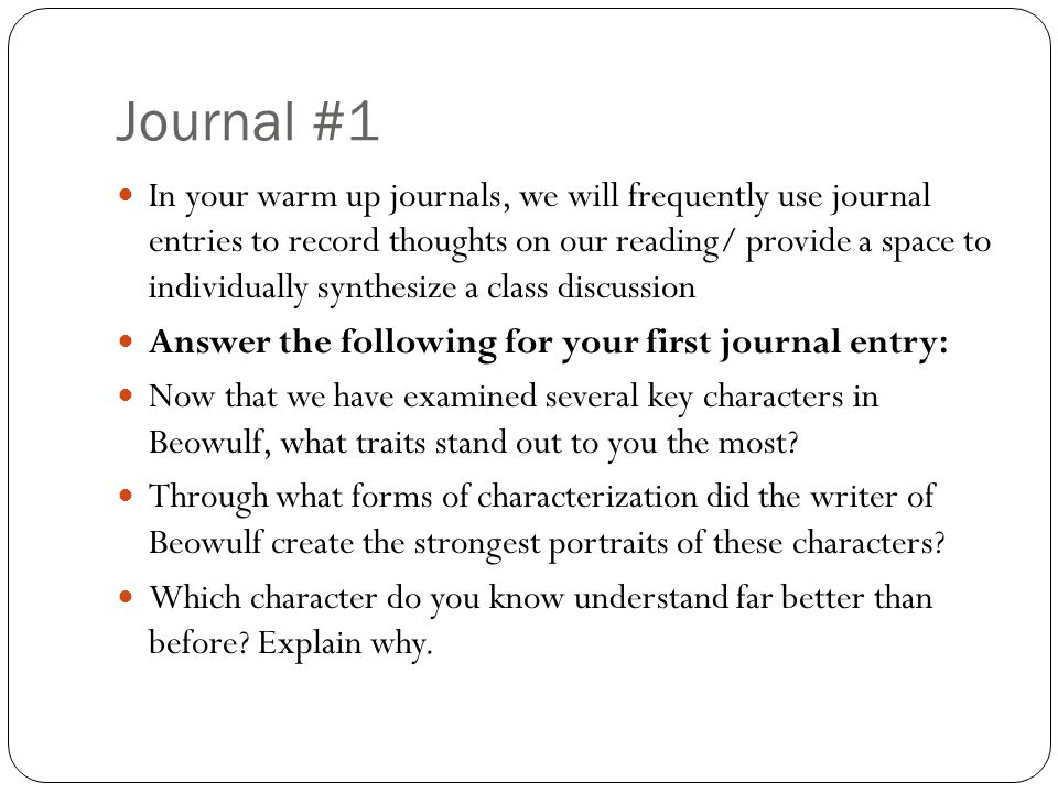 Journal #1 In your warm up journals, we will frequently use journal entries to record thoughts on our reading/ provide a space to individually synthesize a class discussion Answer the following for your first journal entry: Now that we have examined several key characters in Beowulf, what traits stand out to you the most.
