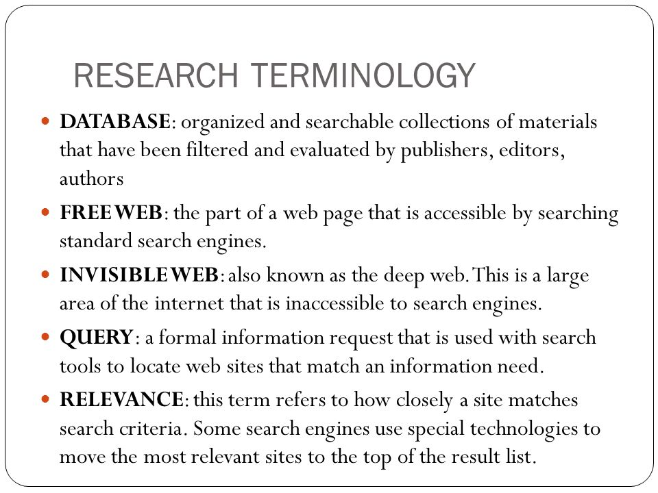 RESEARCH TERMINOLOGY DATABASE: organized and searchable collections of materials that have been filtered and evaluated by publishers, editors, authors FREE WEB: the part of a web page that is accessible by searching standard search engines.