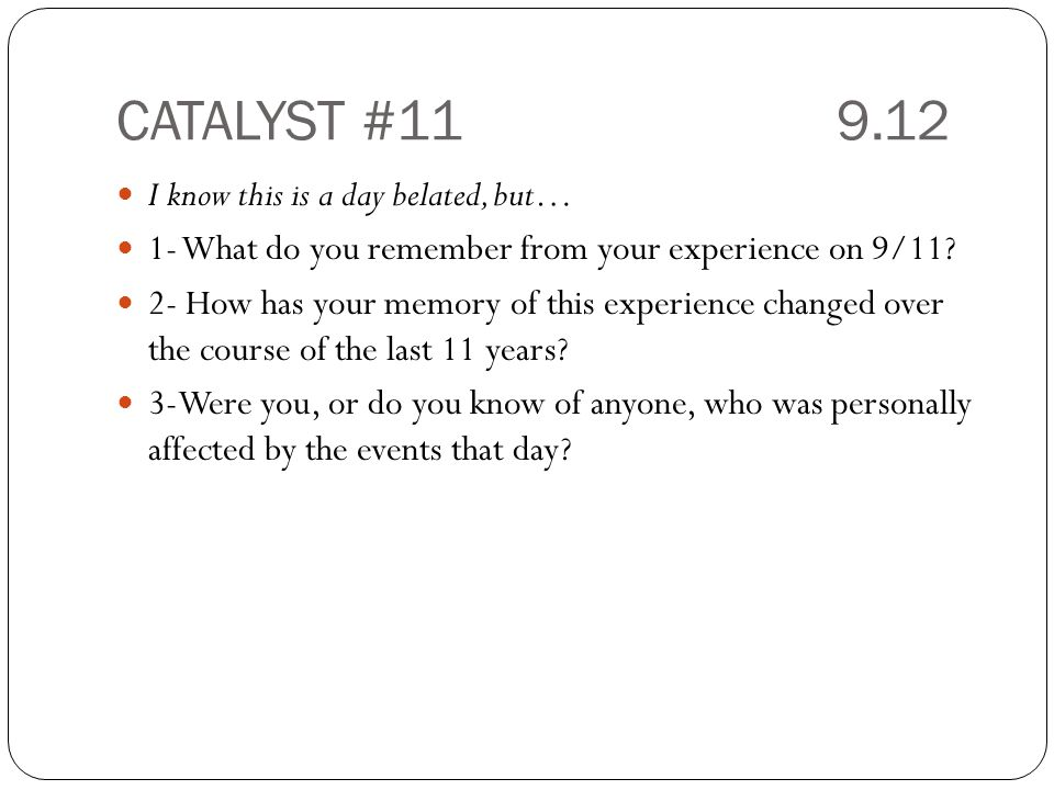 CATALYST #11 9.12 I know this is a day belated, but… 1- What do you remember from your experience on 9/11.