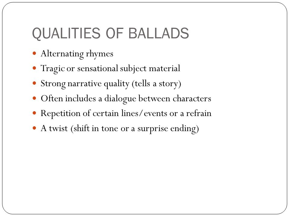 QUALITIES OF BALLADS Alternating rhymes Tragic or sensational subject material Strong narrative quality (tells a story) Often includes a dialogue between characters Repetition of certain lines/events or a refrain A twist (shift in tone or a surprise ending)