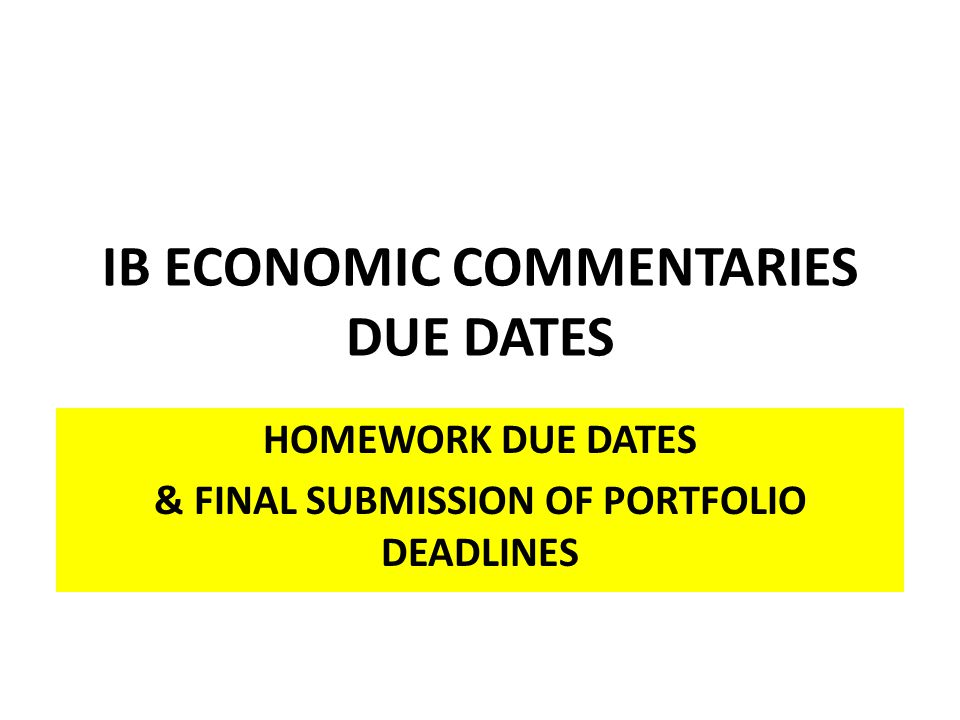 IB ECONOMIC COMMENTARIES DUE DATES HOMEWORK DUE DATES & FINAL SUBMISSION OF PORTFOLIO DEADLINES