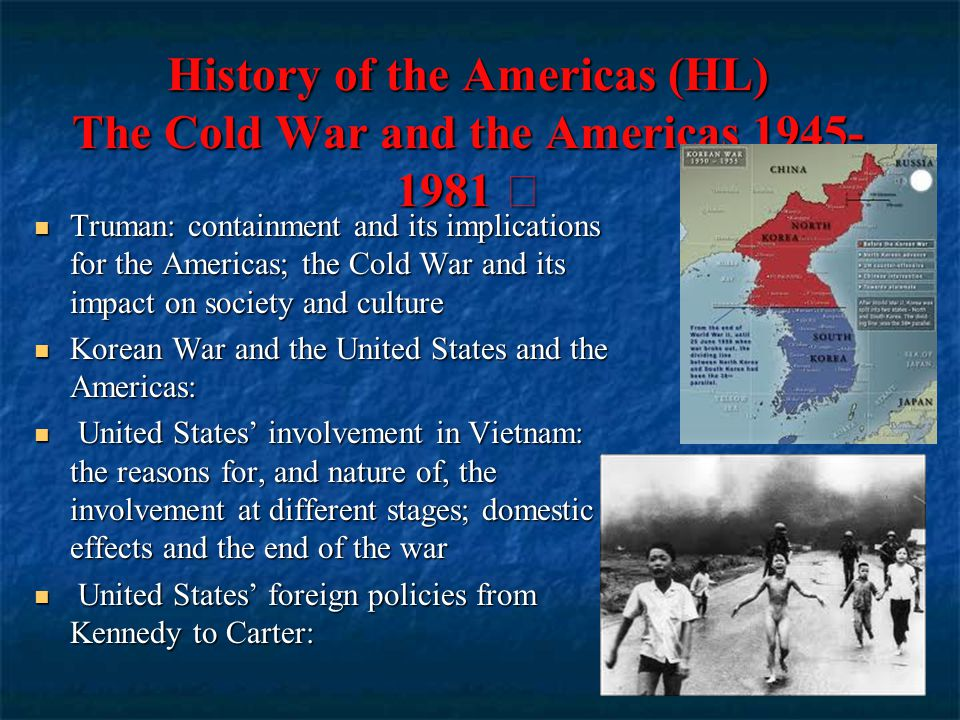 History of the Americas (HL) The Cold War and the Americas 1945- 1981 Truman: containment and its implications for the Americas; the Cold War and its