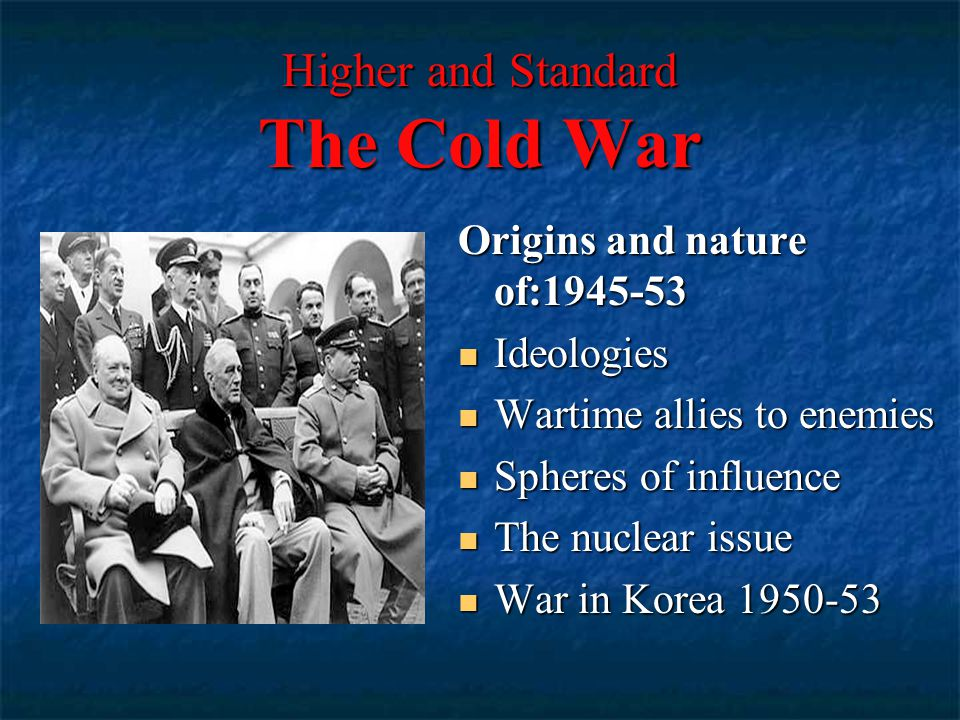 Higher and Standard The Cold War Origins and nature of:1945-53 Ideologies Ideologies Wartime allies to enemies Wartime allies to enemies Spheres of influence Spheres of influence The nuclear issue The nuclear issue War in Korea 1950-53 War in Korea 1950-53