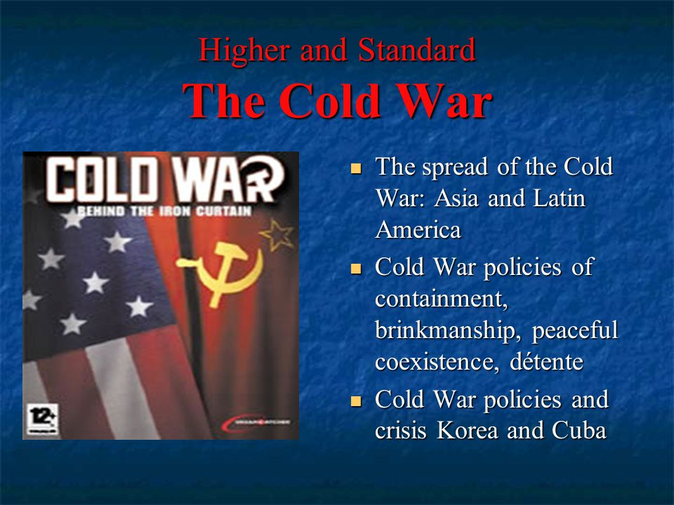 Higher and Standard The Cold War The spread of the Cold War: Asia and Latin America The spread of the Cold War: Asia and Latin America Cold War policies of containment, brinkmanship, peaceful coexistence, détente Cold War policies of containment, brinkmanship, peaceful coexistence, détente Cold War policies and crisis Korea and Cuba Cold War policies and crisis Korea and Cuba