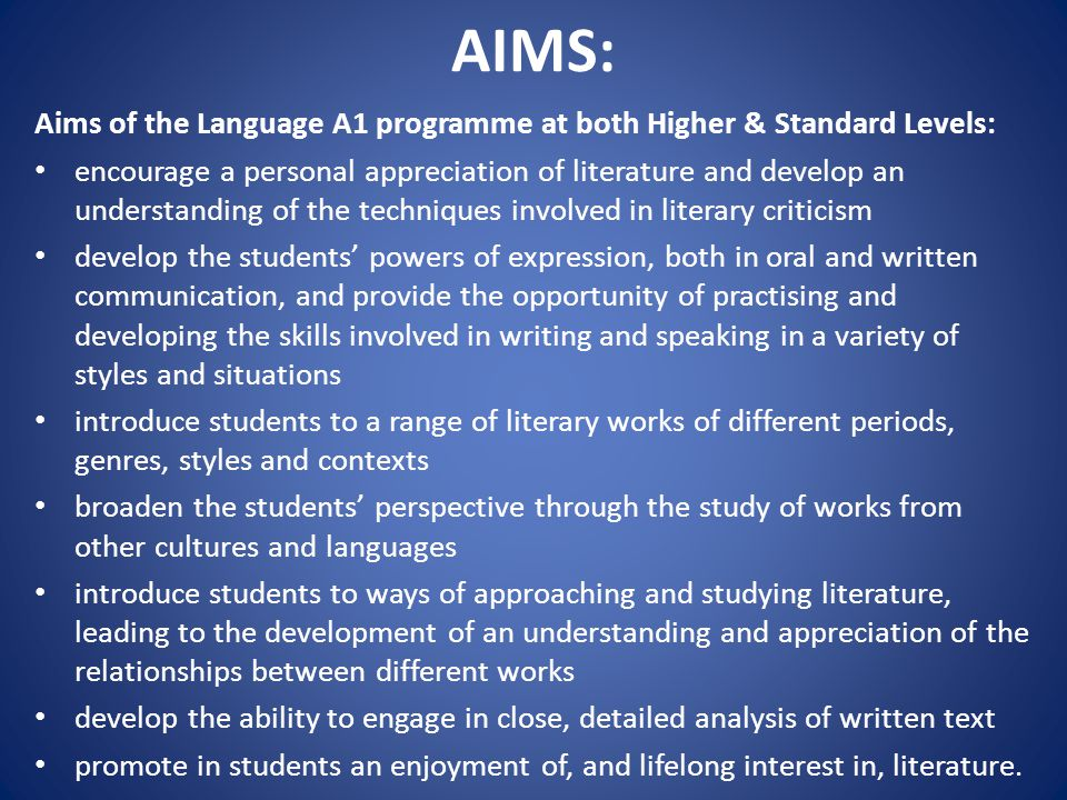 AIMS: Aims of the Language A1 programme at both Higher & Standard Levels: encourage a personal appreciation of literature and develop an understanding of the techniques involved in literary criticism develop the students' powers of expression, both in oral and written communication, and provide the opportunity of practising and developing the skills involved in writing and speaking in a variety of styles and situations introduce students to a range of literary works of different periods, genres, styles and contexts broaden the students' perspective through the study of works from other cultures and languages introduce students to ways of approaching and studying literature, leading to the development of an understanding and appreciation of the relationships between different works develop the ability to engage in close, detailed analysis of written text promote in students an enjoyment of, and lifelong interest in, literature.