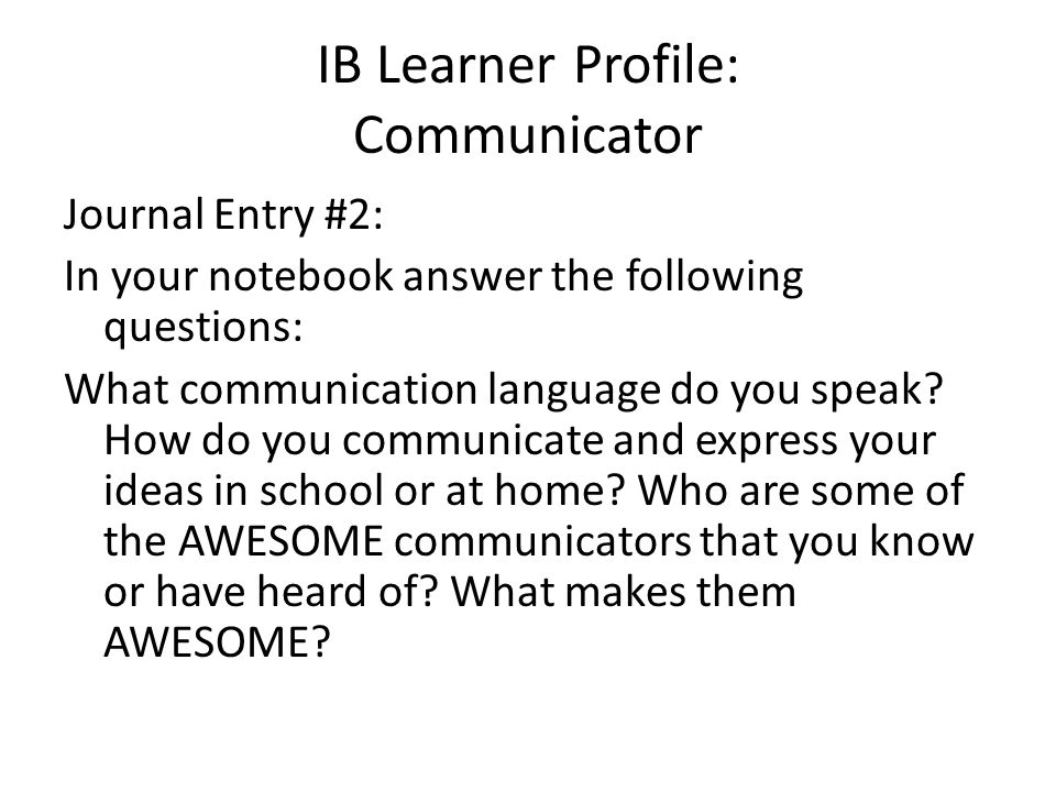 IB Learner Profile: Communicator Journal Entry #2: In your notebook answer the following questions: What communication language do you speak? How do y
