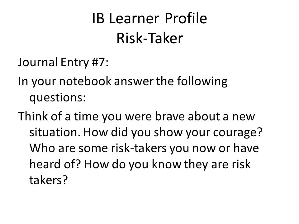 IB Learner Profile Risk-Taker Journal Entry #7: In your notebook answer the following questions: Think of a time you were brave about a new situation.