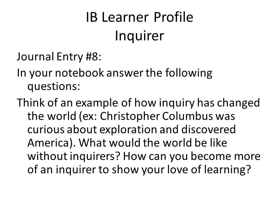 IB Learner Profile Inquirer Journal Entry #8: In your notebook answer the following questions: Think of an example of how inquiry has changed the worl