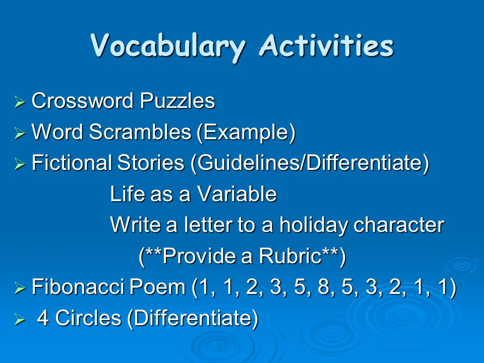 Vocabulary Activities  Crossword Puzzles  Word Scrambles (Example)  Fictional Stories (Guidelines/Differentiate) Life as a Variable Write a letter to a holiday character (**Provide a Rubric**)  Fibonacci Poem (1, 1, 2, 3, 5, 8, 5, 3, 2, 1, 1)  4 Circles (Differentiate)