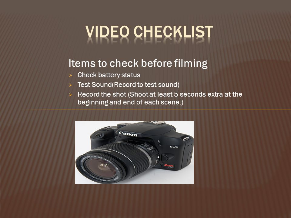 Items to check before filming  Check battery status  Test Sound(Record to test sound)  Record the shot (Shoot at least 5 seconds extra at the begin