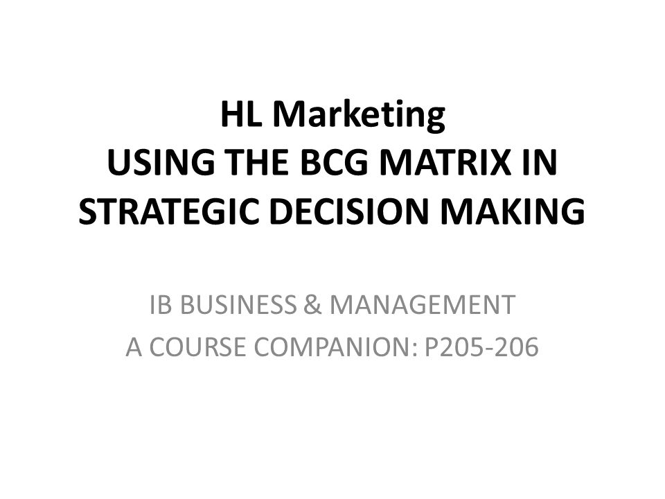 HL Marketing USING THE BCG MATRIX IN STRATEGIC DECISION MAKING IB BUSINESS & MANAGEMENT A COURSE COMPANION: P205-206