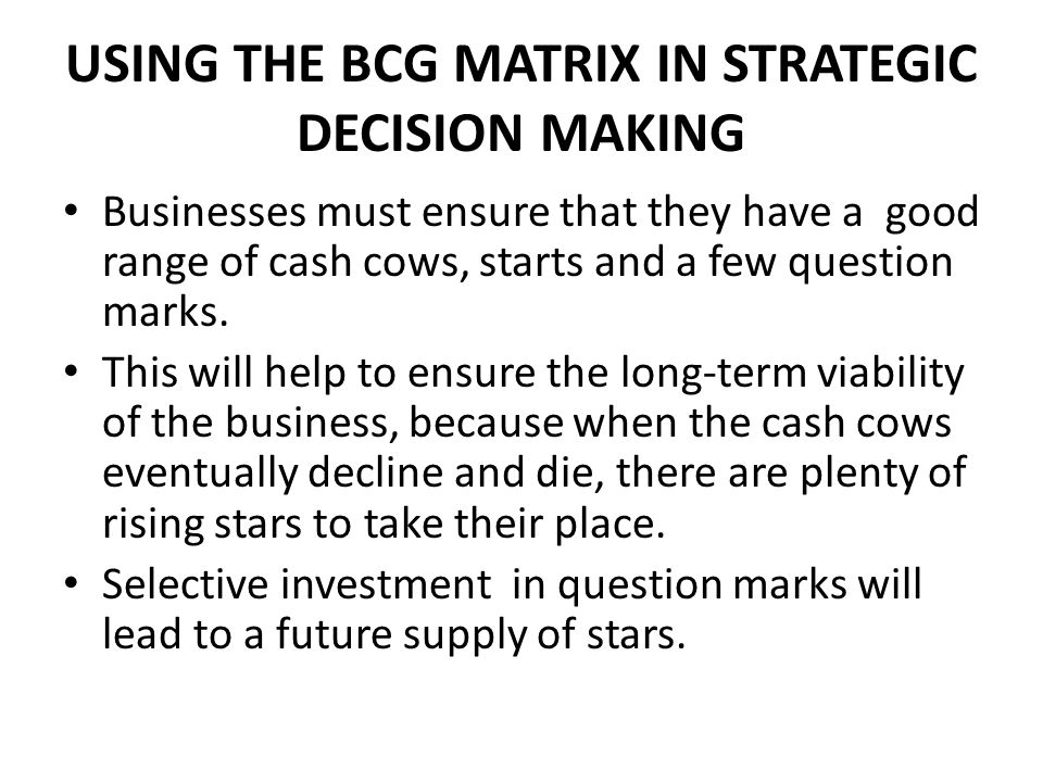 USING THE BCG MATRIX IN STRATEGIC DECISION MAKING Businesses must ensure that they have a good range of cash cows, starts and a few question marks.