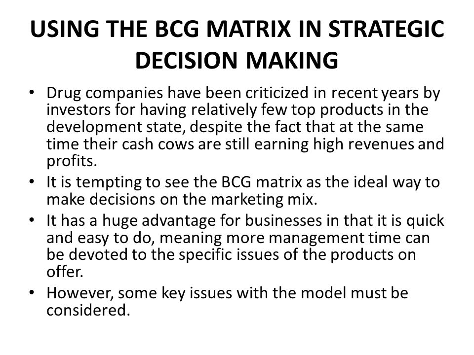 USING THE BCG MATRIX IN STRATEGIC DECISION MAKING Drug companies have been criticized in recent years by investors for having relatively few top products in the development state, despite the fact that at the same time their cash cows are still earning high revenues and profits.