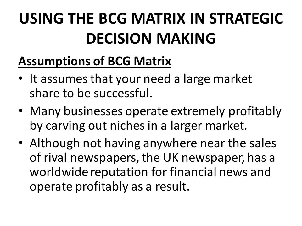 USING THE BCG MATRIX IN STRATEGIC DECISION MAKING Assumptions of BCG Matrix It assumes that your need a large market share to be successful.