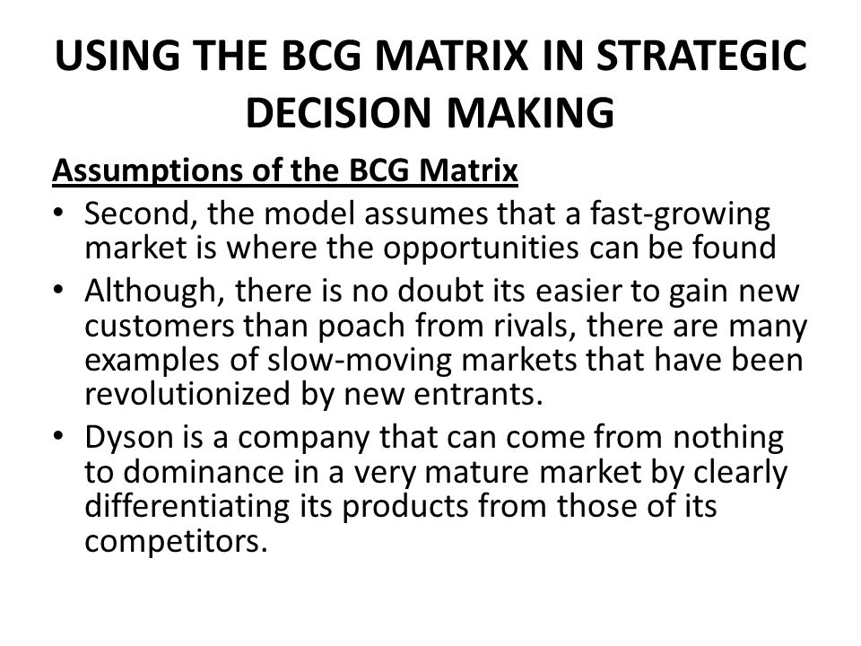 USING THE BCG MATRIX IN STRATEGIC DECISION MAKING Assumptions of the BCG Matrix Second, the model assumes that a fast-growing market is where the opportunities can be found Although, there is no doubt its easier to gain new customers than poach from rivals, there are many examples of slow-moving markets that have been revolutionized by new entrants.