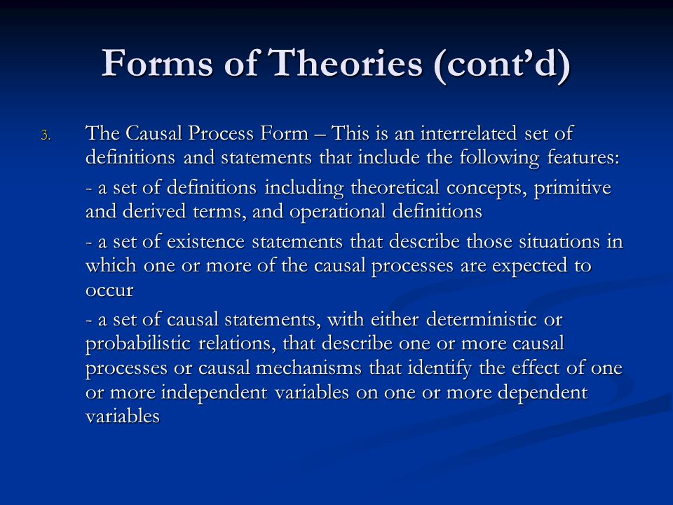 Forms of Theories Evaluation of the Three Forms of Theory – The author felt there was a strong enough relationship to group the axiomatic and causal forms – creating the axiomatic-causal process Evaluation of the Three Forms of Theory – The author felt there was a strong enough relationship to group the axiomatic and causal forms – creating the axiomatic-causal process The axiomatic-causal process is preferred over the set of laws model due to several reasons: The axiomatic-causal process is preferred over the set of laws model due to several reasons: 1.