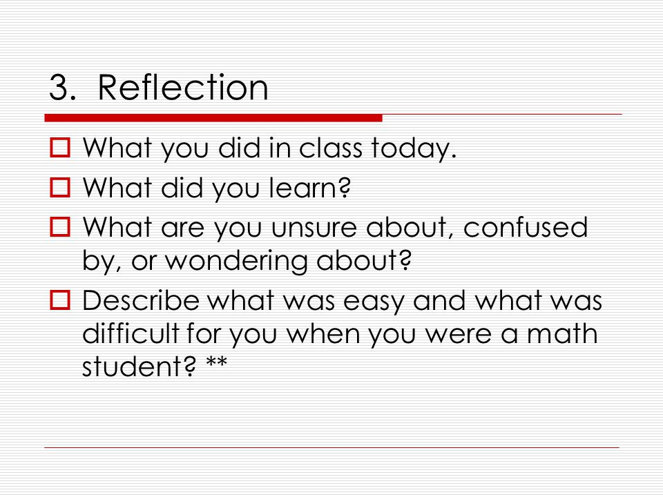 3. Reflection  What you did in class today.  What did you learn.
