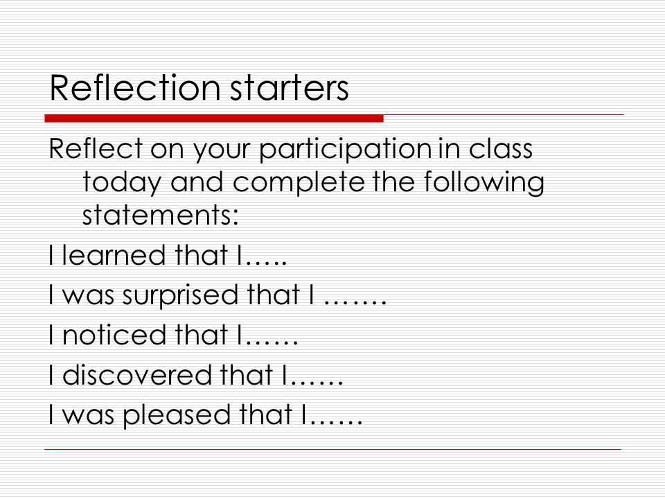 Reflection starters Reflect on your participation in class today and complete the following statements: I learned that I…..