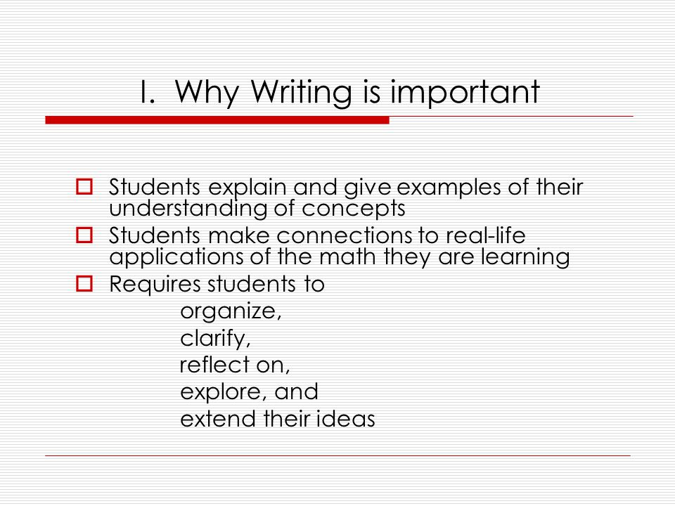 I. Why Writing is important  Students explain and give examples of their understanding of concepts  Students make connections to real-life applicati