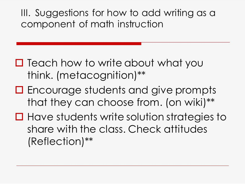 III. Suggestions for how to add writing as a component of math instruction  Teach how to write about what you think. (metacognition)**  Encourage st