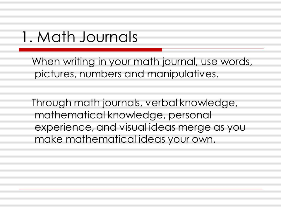 1. Math Journals When writing in your math journal, use words, pictures, numbers and manipulatives.