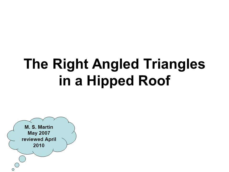 The Right Angled Triangles in a Hipped Roof M. S. Martin May 2007 reviewed April 2010