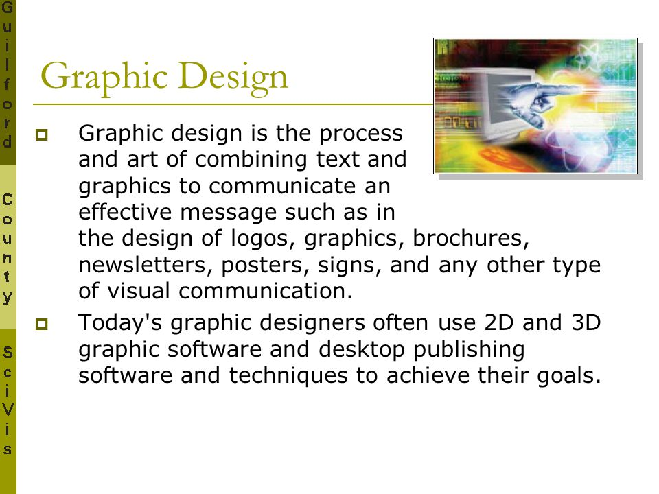 Graphic Design  Graphic design is the process and art of combining text and graphics to communicate an effective message such as in the design of log