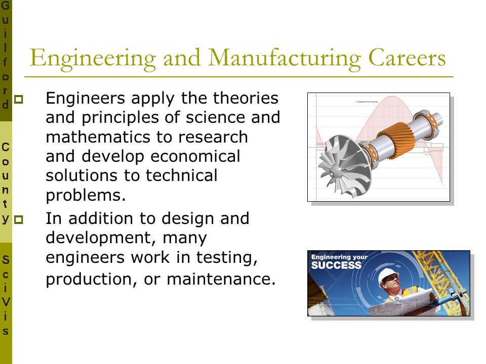 Engineering and Manufacturing Careers  Engineers apply the theories and principles of science and mathematics to research and develop economical solu