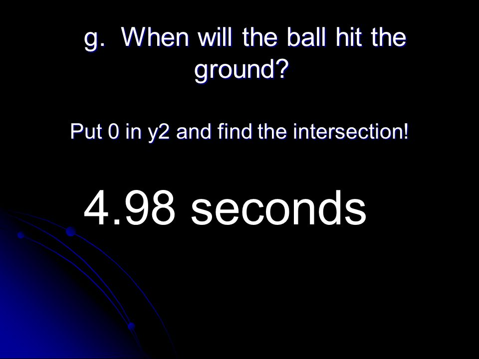 g. When will the ball hit the ground. g. When will the ball hit the ground.