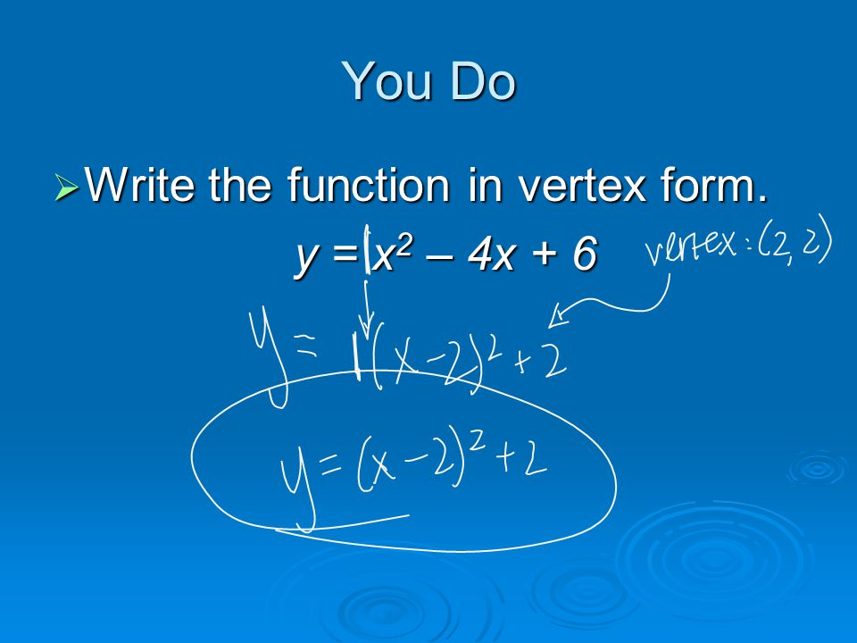 You Do  Write the function in vertex form. y = x 2 – 4x + 6