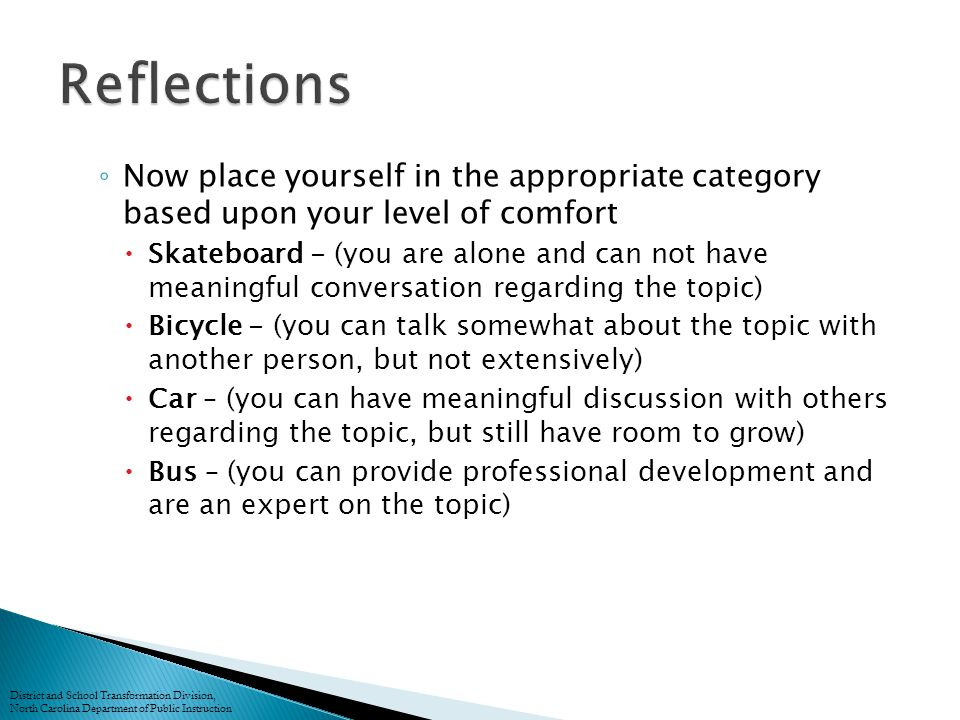 ◦ Now place yourself in the appropriate category based upon your level of comfort  Skateboard - (you are alone and can not have meaningful conversation regarding the topic)  Bicycle - (you can talk somewhat about the topic with another person, but not extensively)  Car – (you can have meaningful discussion with others regarding the topic, but still have room to grow)  Bus – (you can provide professional development and are an expert on the topic) District and School Transformation Division, North Carolina Department of Public Instruction